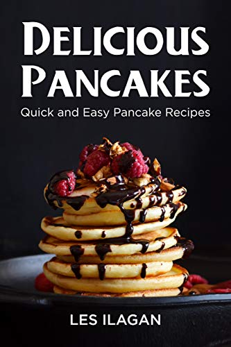 Delicious Pancakes! Quick and Easy Pancake Recipes: Quick and Easy Pancake Recipes