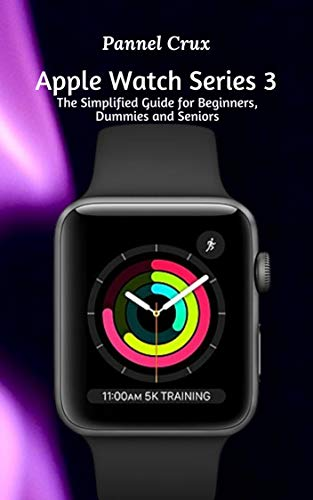 Apple Watch Series 3 : The Simplified Guide for Beginners, Dummies and Seniors