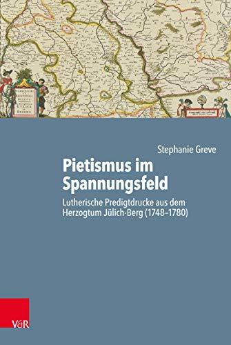 Pietismus im Spannungsfeld: Lutherische Predigtdrucke aus dem Herzogtum Jülich-Berg (1748–1780) (Arbeiten zur Geschichte des Pietismus 64)