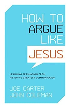 How to Argue like Jesus: Learning Persuasion from History's Greatest Communicator by [Joe Carter, John Coleman]