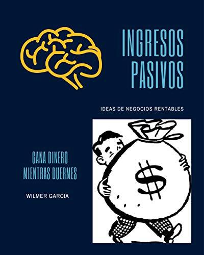 INGRESOS PASIVOS: IDEAS DE NEGOCIOS RENTABLES-GANA DINERO MIENTRAS DUERME