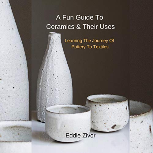 A Fun Guide to Ceramics & Their Uses: Learning the Journey of Pottery to Textiles  By  cover art