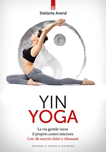 Yin yoga: La via gentile verso il proprio centro interiore Con 46 esercizi dolci e rilassanti (Italian Edition)