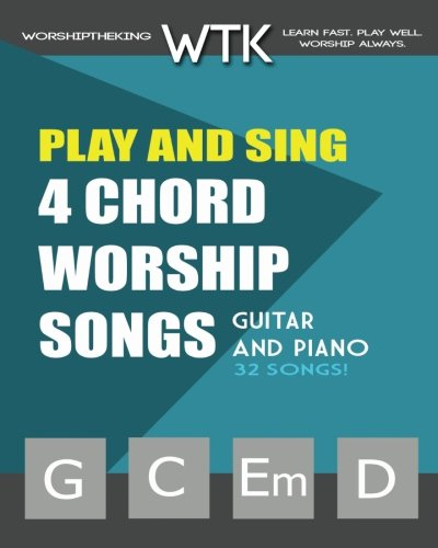 Play and Sing 4-Chord Worship Songs (G-C-Em-D): For Guitar and Piano (Play and Sing by WorshiptheKing, Band 1)