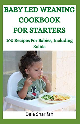 BABY LED WEANING COOKBOOK  FOR STARTERS: 100 Recipes For Babies, Including Solids