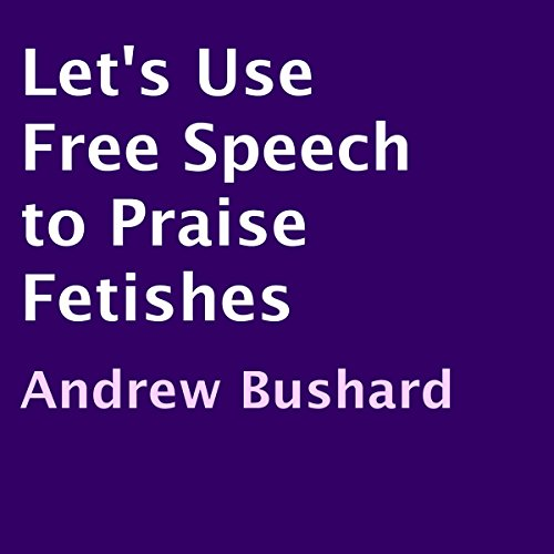 Let's Use Free Speech to Praise Fetishes audiobook cover art