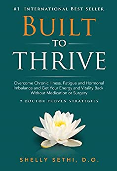 Built to Thrive: Overcome Chronic Illness, Fatigue and Hormonal Imbalance and Get Your Energy and Vitality Back Without Medication or Surgery by [Shelly Sethi]