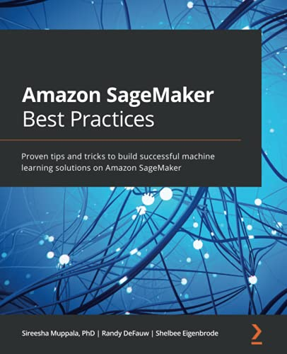 Amazon SageMaker Best Practices: Proven tips and tricks to build successful machine learning solutions on Amazon SageMaker Front Cover