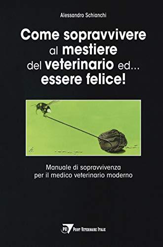 Come sopravvivere al mestiere del veterinario ed... essere felice! Manuale di sopravvivenza per il medico veterinario moderno