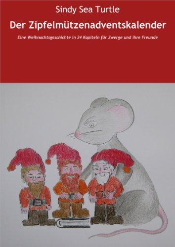 Der Zipfelmützenadventskalender: Eine Weihnachtsgeschichte in 24 Kapiteln für Zwerge und ihre Freunde