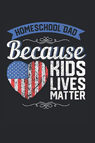 Homeschool Dad Because Kids Lives Matter: Father & Homeschooling Notebook 6'x 9' Homeschooling Gift For Fathers & Dad