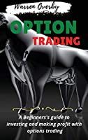 Options Trading: A Beginners's guide to investing and making profit with options trading.