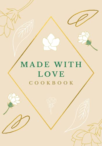 Made With Love Cookbook: Blank Recipe Book To Write in Your Own Recipes, Empty cookbook For Recipes, A Beautiful Keepsake Recipe Notebook & Organizer.