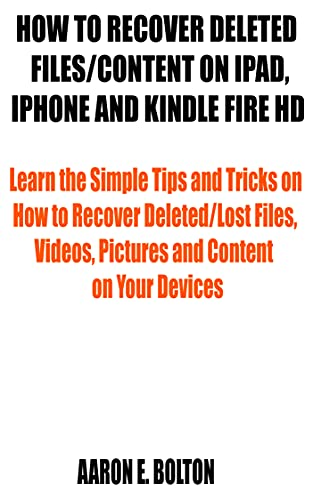 HOW TO RECOVER DELETED FILES/CONTENT ON IPAD, IPHONE AND KINDLE FIRE HD: Learn the Simple Tips and Tricks on How to Recover Deleted/Lost Files, Videos, ... Content on Your Devices (English Edition)
