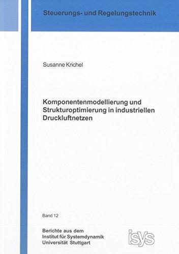 Komponentenmodellierung und Strukturoptimierung in industriellen Druckluftnetzen (Berichte aus dem Institut für Systemdynamik Universität Stuttgart)