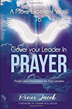 A More Excellent Way To Cover Your Leader in Prayer: Prayer and Intercession for your Leader