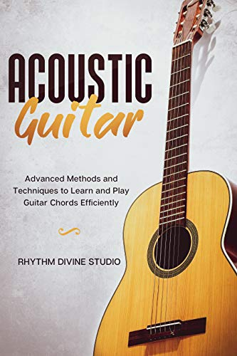 Acoustic Guitar: Advanced Methods and Techniques to Learn and Play Guitar...