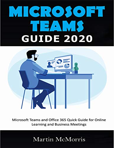 MICROSOFT TEAMS GUIDE 2020: Microsoft Teams and Office 365 Quick Guide for Online Learning and Buisness Meetings (English Edition)
