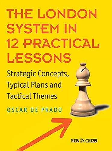 The London System In 12 Practical Lessons: Strategic Concepts, Typical Plans And Tactical Themes - De Prado, Oscar