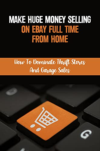 Make Huge Money Selling On eBay Full Time From Home: How To Dominate Thrift Stores And Garage Sales: Amazon And Craigslist (English Edition)