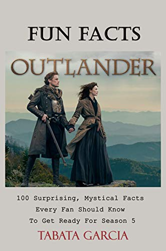 Outlander Fun Facts : 100 Surprising, Mystical Facts Every Fan Should Know To Get Ready For Season 5 (English Edition)