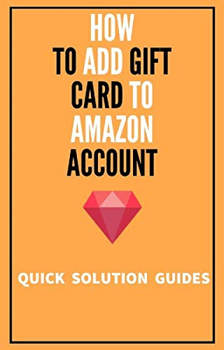 How To Add Gift Card To My Amazon Account: Go Step By Step On How To Add Gift Card To Amazon Account in 2020 with Screenshots (Quick Solution Guides) (English Edition)