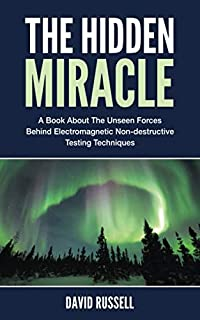 The Hidden Miracle: A Book About the Unseen Forces Behind Electromagnetic Non-destructive Testing Techniques