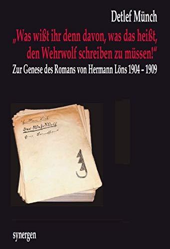 """""""Was wißt ihr denn davon, was das heißt, den Wehrwolf schreiben zu müssen!"""": Zur Genese des Romans """"Der Wehrwolf"""" von Hermann Löns 1904 - 1909 (Beiträge zur Hermann Löns Forschung)"""