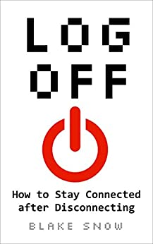 Log Off: How to Stay Connected after Disconnecting by [Blake Snow]