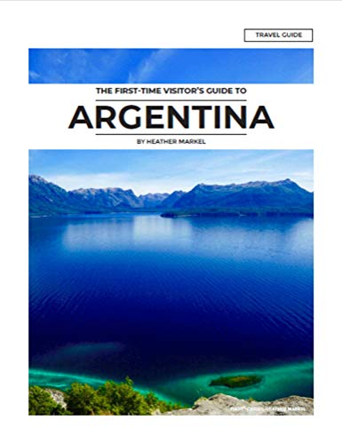 Argentina: A Guide For The First Time Visitor