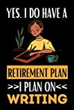 Yes I Do Have A Retirement Plan I Plan On Writing: Writing Notebook / Journal, Funny Gift Idea For Writers, Women Or Men