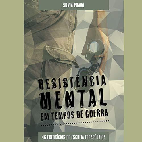 Resistência Mental em Tempos de Guerra : 46 Exercícios de Autoconhecimento e Desenvolvimento Pessoal (Escrita Terapêutica Livro 1)