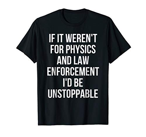 If It Weren't For Physics And Law Enforcement T-Shirt