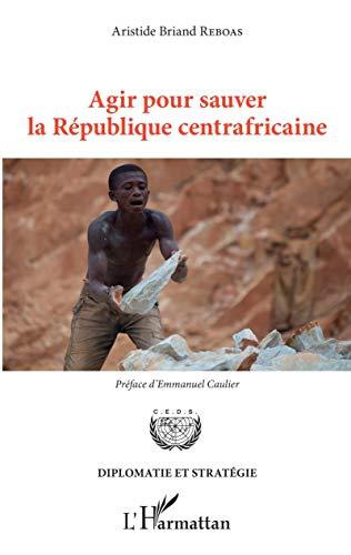 Agir pour sauver la République centrafricaine (Diplomatie et stratégie)