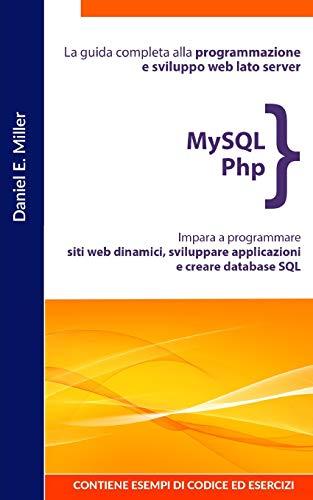 MYSQL PHP: La guida completa alla programmazione e sviluppo web lato server. Impara a programmare siti web dinamici, sviluppare applicazioni e creare database SQL.CONTIENE ESEMPI DI CODICE ED ESERCIZI