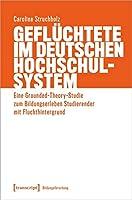 Gefluechtete im deutschen Hochschulsystem: Eine Grounded-Theory-Studie zum Bildungserleben Studierender mit Fluchthintergrund