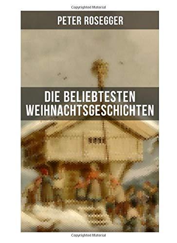 Die beliebtesten Weihnachtsgeschichten von Peter Rosegger: Erste Weihnachten in der Waldheimat + Die heilige Weihnachtszeit + Als ich Christtagsfreude holen ging + Weihnacht in Winkelsteg
