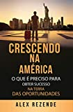 CRESCENDO NA AMÉRICA: O que é preciso para obter sucesso na terra das oportunidades (Portuguese Edition)