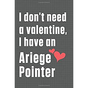 I don't need a valentine, I have an Ariege Pointer: For Ariege Pointer Dog Fans 34