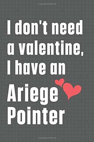 I don't need a valentine, I have an Ariege Pointer: For Ariege Pointer Dog Fans 1