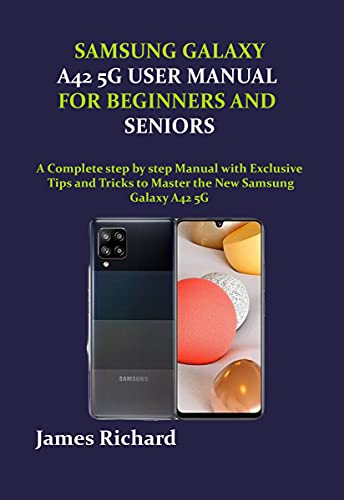 SAMSUNG GALAXY A42 5G USER MANUAL FOR BEGINNERS AND SENIORS: A Complete step by step Manual with Exclusive Tips and Tricks to Master the New Samsung Galaxy A42 5G (English Edition)