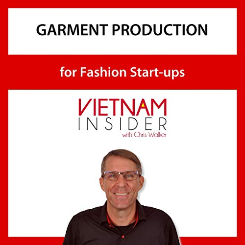 Garment Production for Fashion Start-ups: Vietnam Insider with Chris Walker Audiobook By Chris Walker cover art