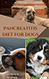 PANCREATITIS DIET FOR DOGS: Comprehensive Dieting Guide to Managing Pancreatitis Disease in Dogs