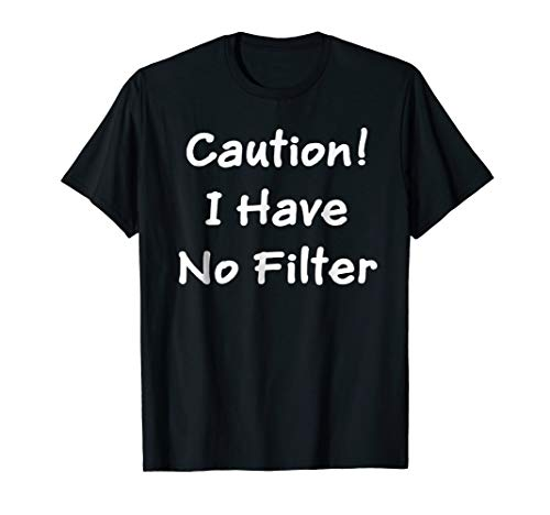 CAUTION! I HAVE NO FILTER FUNNY QUOTE TEE SHIRT
