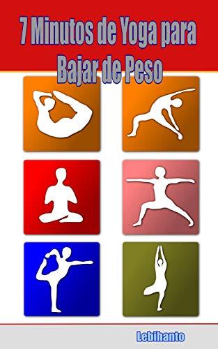 7 Minutos de Yoga para Bajar de Peso: Sólo 7 minutos para Lograr el Hábito, no abandonar y Bajar de Peso