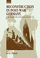 Reconstruction in Post-War Germany: British Occupation Policy and the Western Zones, 1945-55