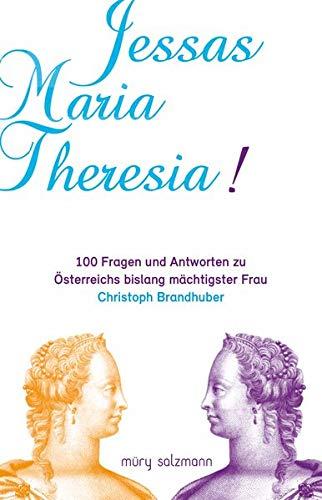Jessas Maria Theresia!: 100 Fragen und Antworten zu Österreichs bislang mächtigster Frau