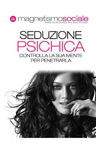 Seduzione Psichica: Conquistare una donna e ottenere attrazione immediata: Dal linguaggio del corpo femminile alle tecniche di seduzione. Manuale completo su come sedurre le donne