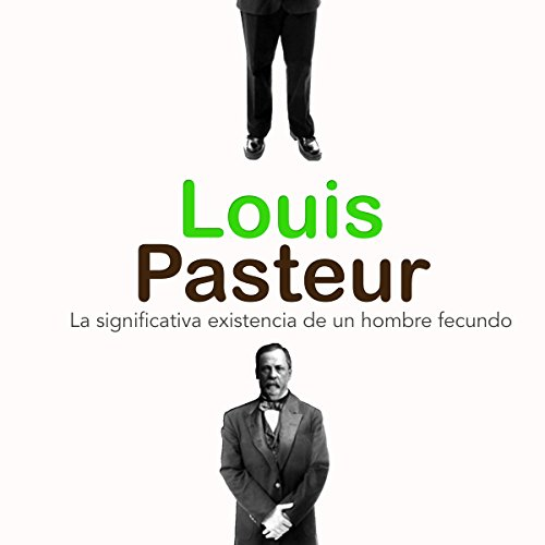 Louis Pasteur: La significativa existencia de un hombre fecundo [Louis Pasteur: The Significant Existence of a Fertile Man] cover art