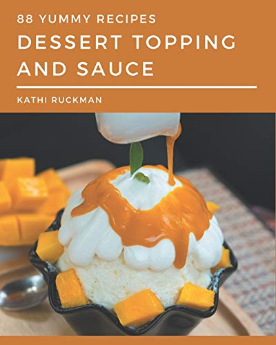 88 Yummy Dessert Topping and Sauce Recipes: Everything You Need in One Yummy Dessert Topping and Sauce Cookbook!